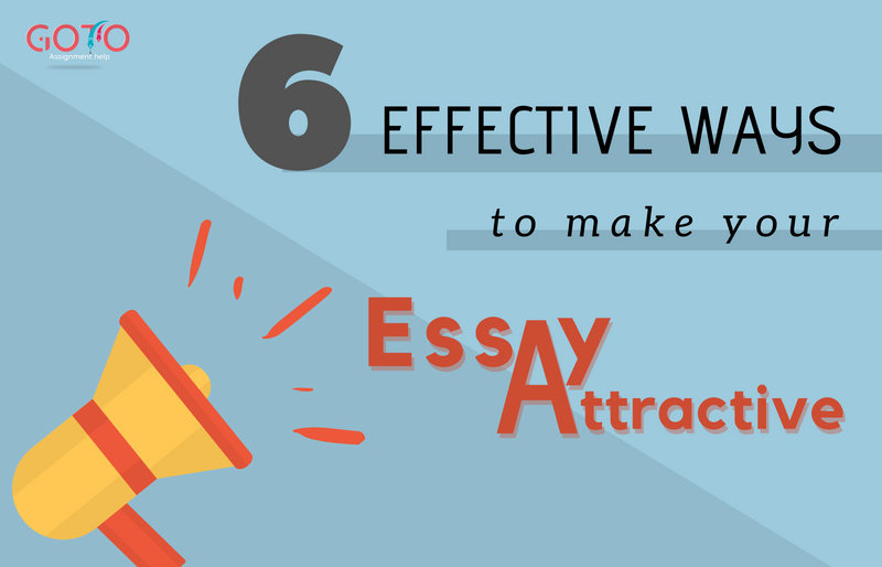 Six Effective Ways To Make Your Essay Attractive And Good- GotoAssignmentHelp